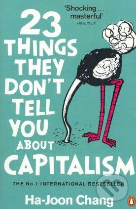 "23 things they dont tell you In this getabstract summary, you will learn: what 23 aspects of capitalism you may not already know, why ""the free-market ideology"" is flawed according to the author and how to practice ""active economic citizenship""."